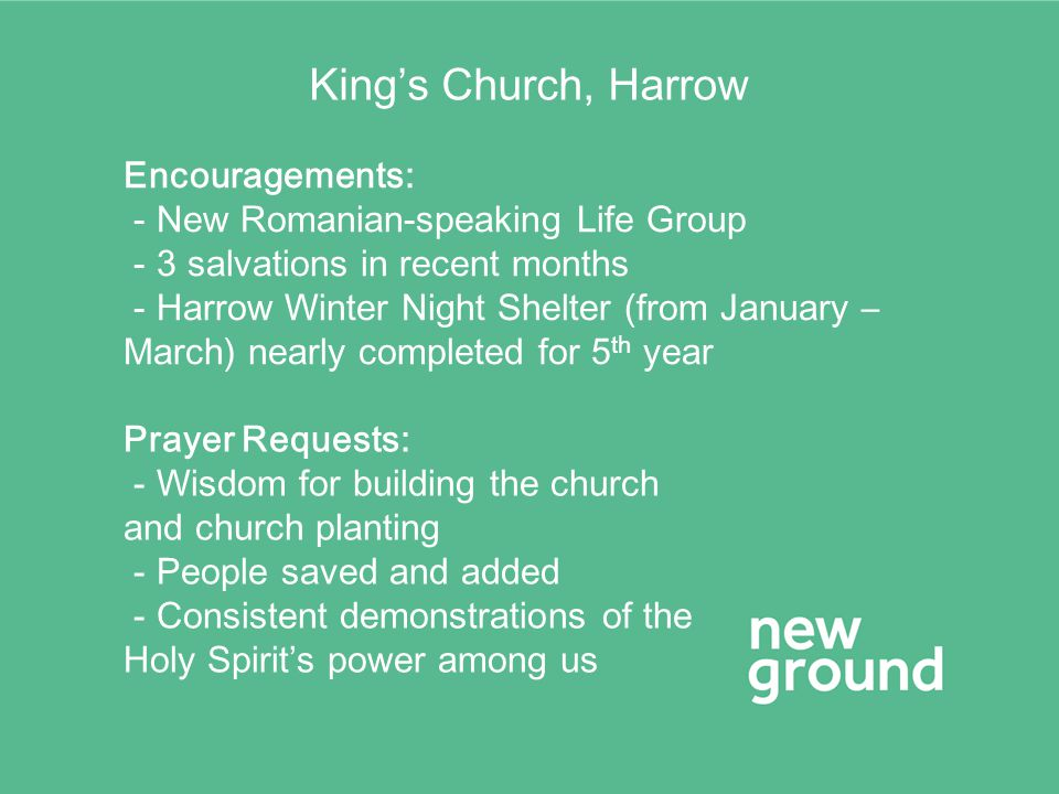 King's Church, Harrow Encouragements: - New Romanian-speaking Life Group - 3 salvations in recent months - Harrow Winter Night Shelter (from January –