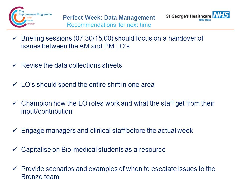 Perfect Week: Data Management Recommendations for next time Briefing sessions (07.30/15.00) should focus on a handover of issues between the AM and PM LO's Revise the data collections sheets LO's should spend the entire shift in one area Champion how the LO roles work and what the staff get from their input/contribution Engage managers and clinical staff before the actual week Capitalise on Bio-medical students as a resource Provide scenarios and examples of when to escalate issues to the Bronze team