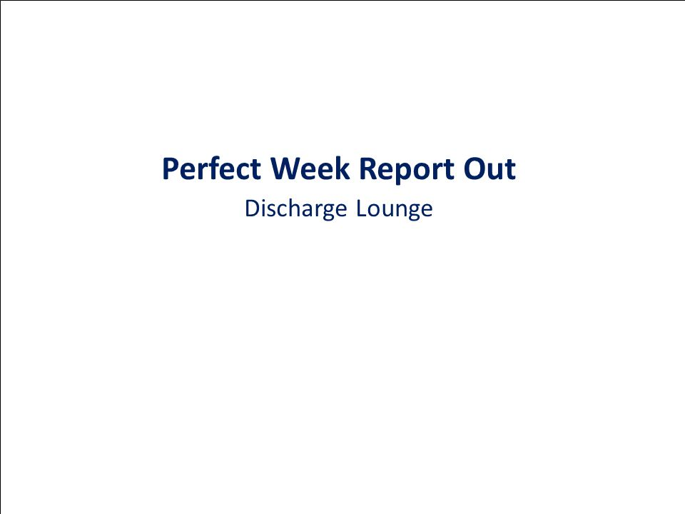 Perfect Week Report Out Discharge Lounge