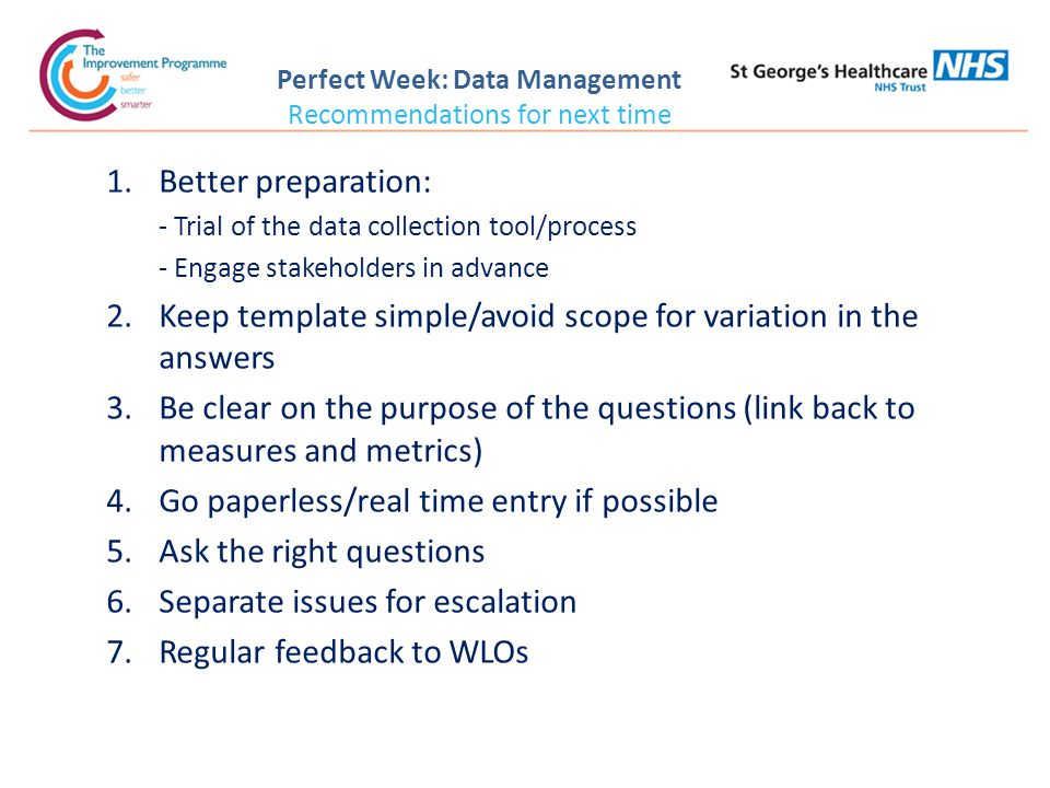 Perfect Week: Data Management Recommendations for next time 1.Better preparation: - Trial of the data collection tool/process - Engage stakeholders in advance 2.Keep template simple/avoid scope for variation in the answers 3.Be clear on the purpose of the questions (link back to measures and metrics) 4.Go paperless/real time entry if possible 5.Ask the right questions 6.Separate issues for escalation 7.Regular feedback to WLOs