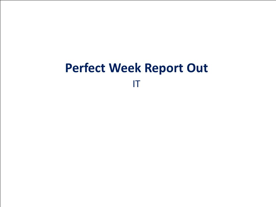 Perfect Week Report Out IT