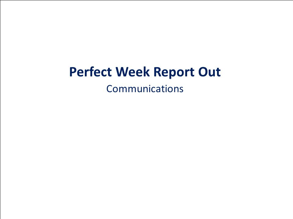 Perfect Week Report Out Communications