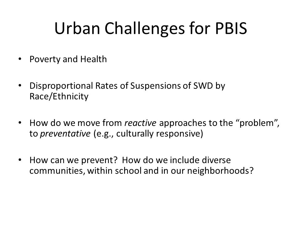 Urban Challenges for PBIS Poverty and Health Disproportional Rates of Suspensions of SWD by Race/Ethnicity How do we move from reactive approaches to