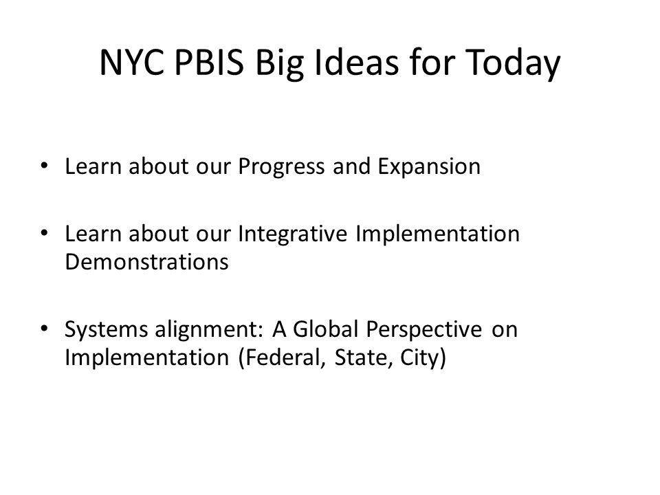 The Big Picture in the Big Apple 9 years of PBIS in New York City >200 schools trained (12.5% of NYC public schools) Training at all 3 Tiers of PBIS Success in Implementation of PBIS is dependent on INTEGRATION with District and School-based Policies and Initiatives.