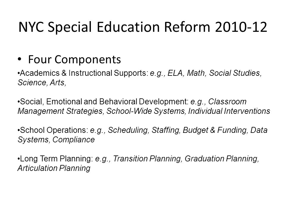 NYC Special Education Reform 2010-12 Four Components Academics & Instructional Supports: e.g., ELA, Math, Social Studies, Science, Arts, Social, Emoti