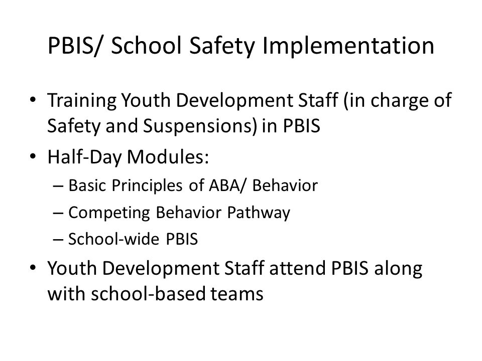 PBIS/ School Safety Implementation Training Youth Development Staff (in charge of Safety and Suspensions) in PBIS Half-Day Modules: – Basic Principles