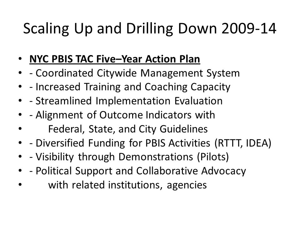 Scaling Up and Drilling Down 2009-14 NYC PBIS TAC Five–Year Action Plan - Coordinated Citywide Management System - Increased Training and Coaching Cap