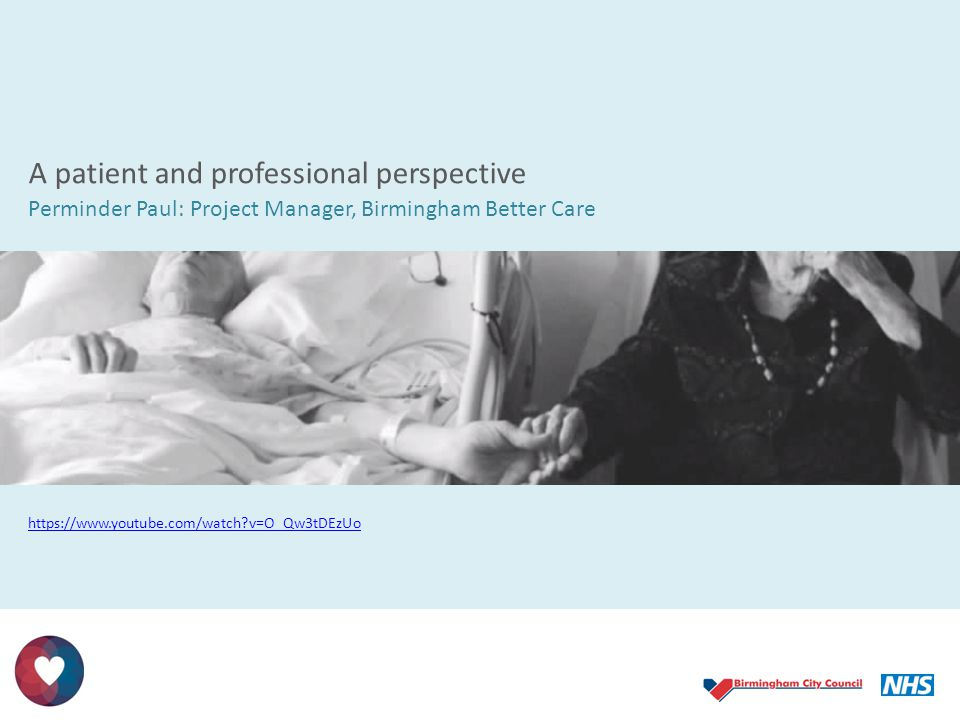 A patient and professional perspective Perminder Paul: Project Manager, Birmingham Better Care https://www.youtube.com/watch?v=O_Qw3tDEzUo