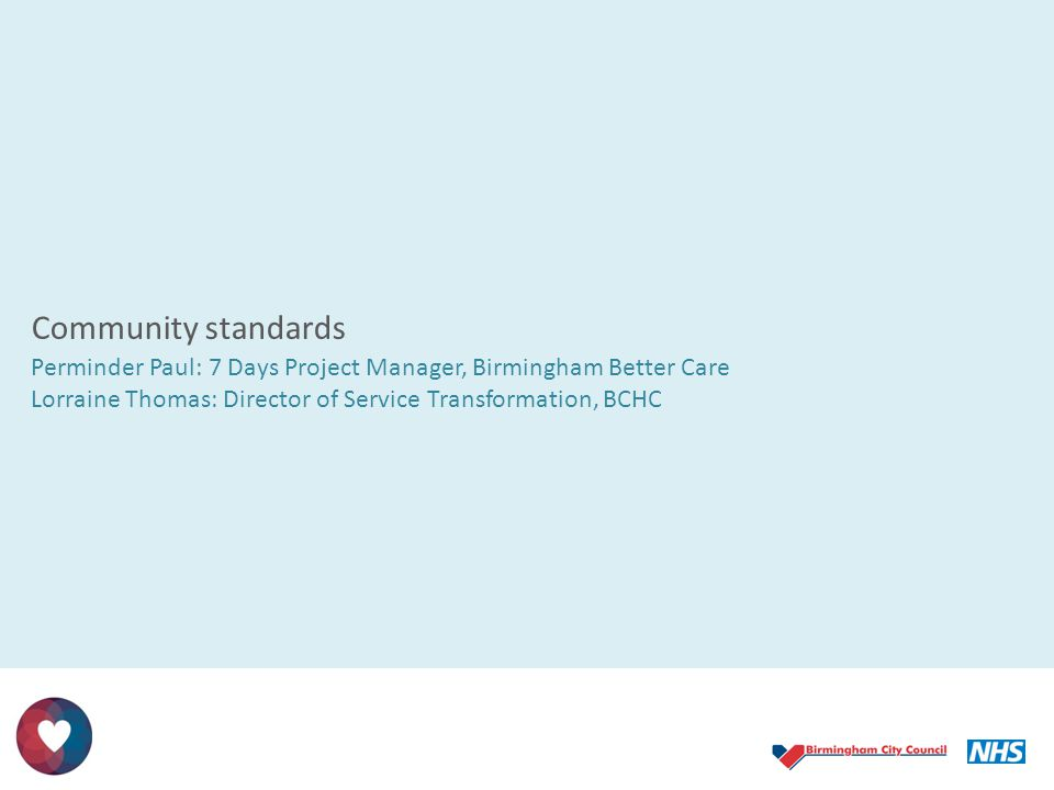 Community standards Perminder Paul: 7 Days Project Manager, Birmingham Better Care Lorraine Thomas: Director of Service Transformation, BCHC