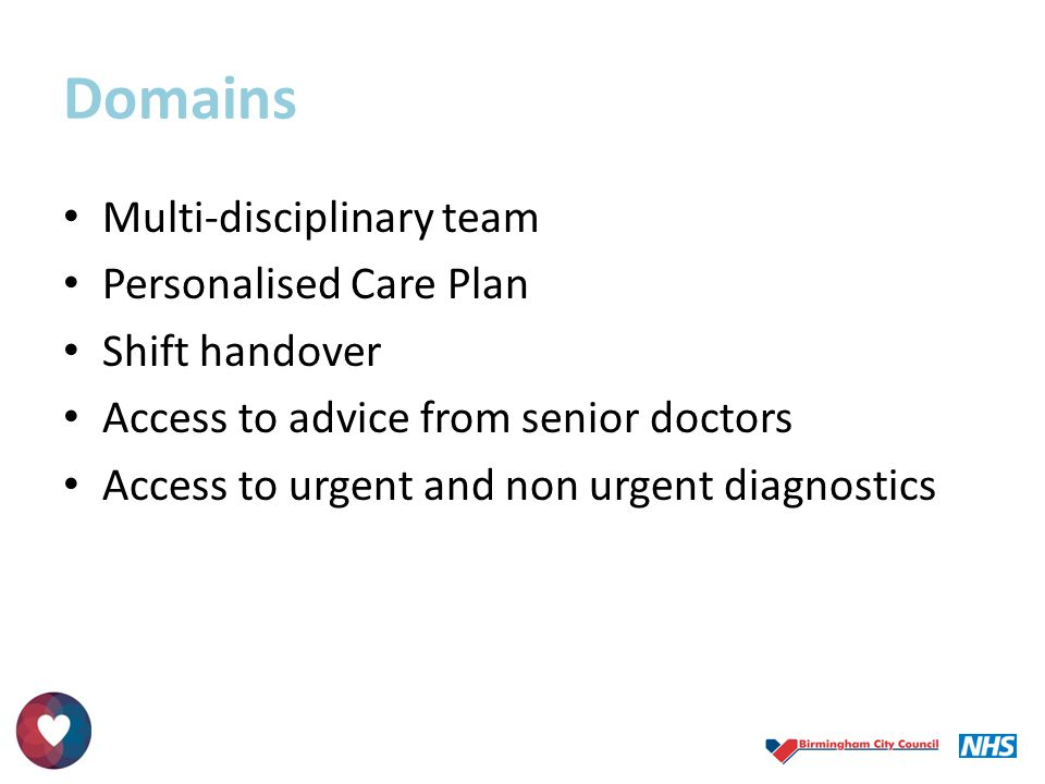 Domains Multi-disciplinary team Personalised Care Plan Shift handover Access to advice from senior doctors Access to urgent and non urgent diagnostics