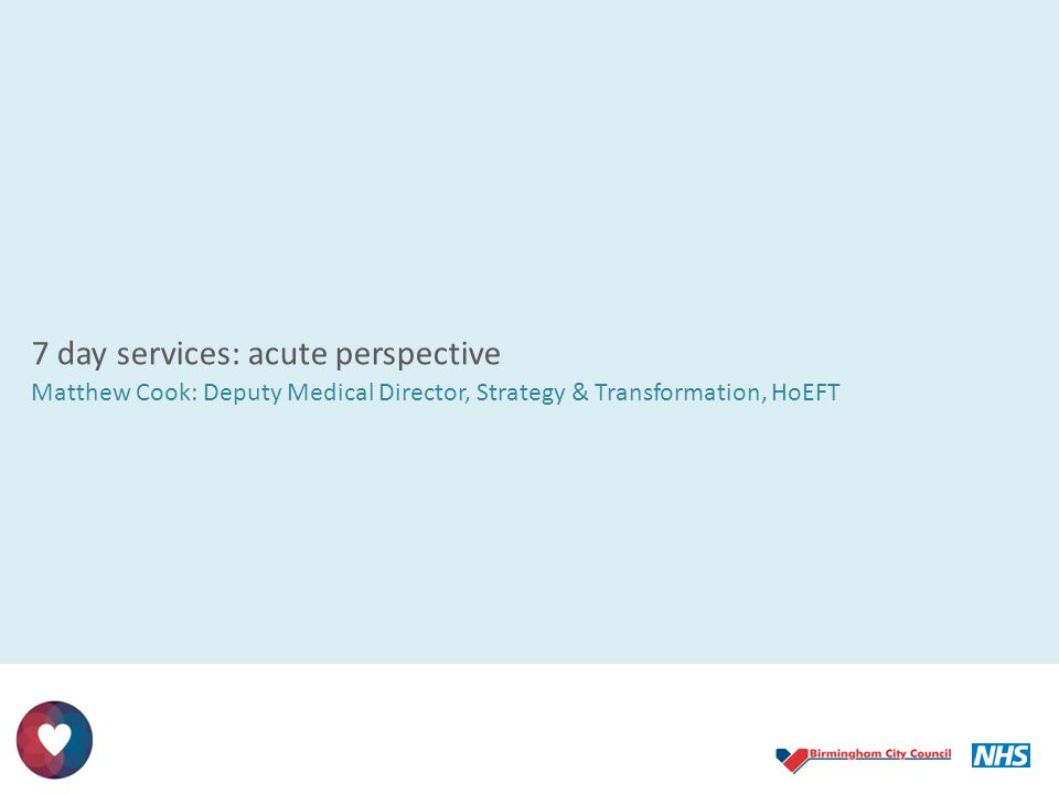 7 day services: acute perspective Matthew Cook: Deputy Medical Director, Strategy & Transformation, HoEFT