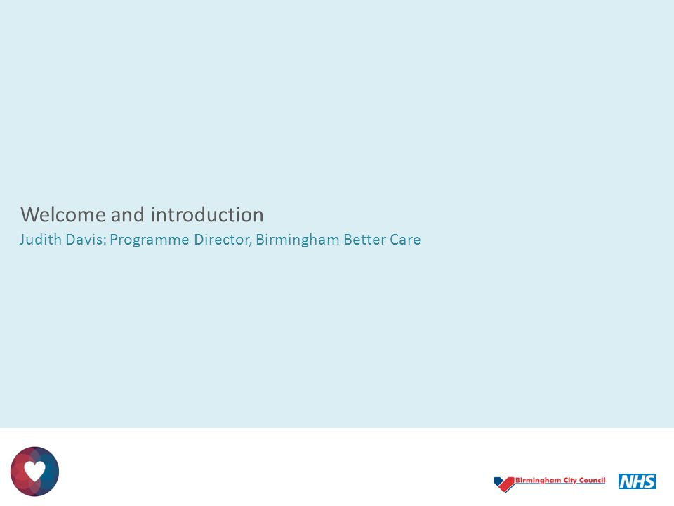 Welcome and introduction Judith Davis: Programme Director, Birmingham Better Care