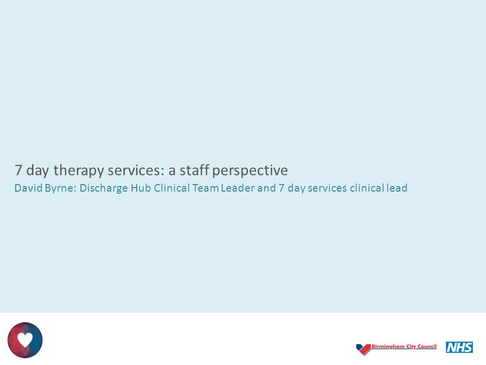 7 day therapy services: a staff perspective David Byrne: Discharge Hub Clinical Team Leader and 7 day services clinical lead