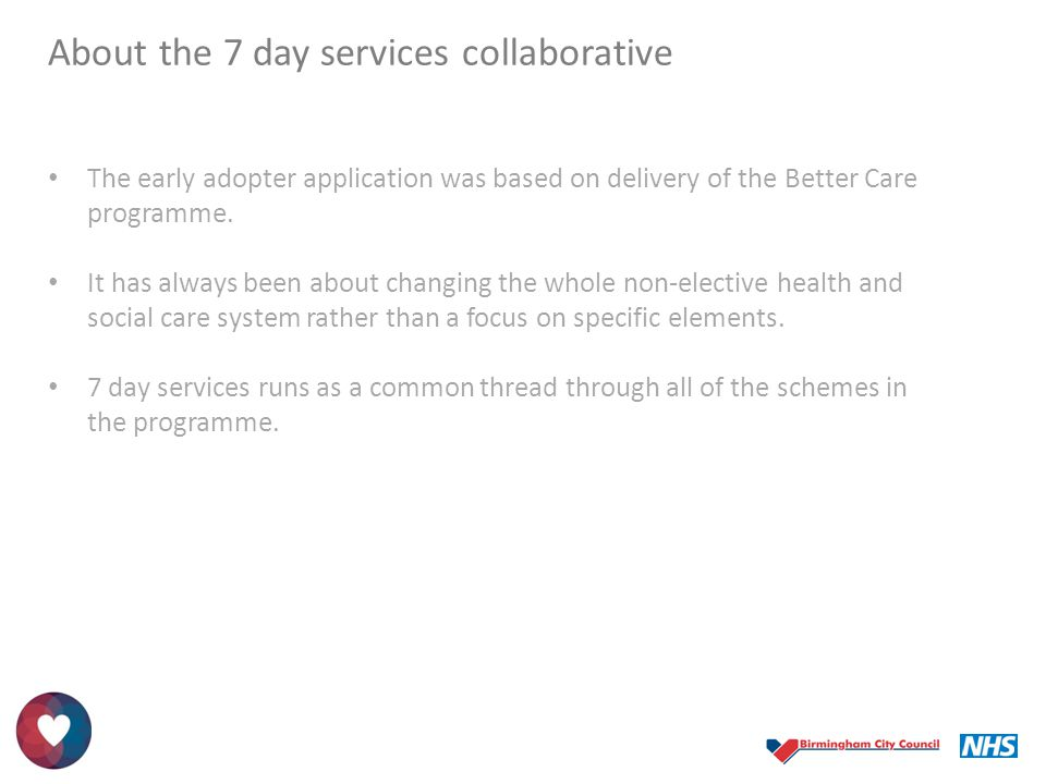 About the 7 day services collaborative The early adopter application was based on delivery of the Better Care programme. It has always been about chan