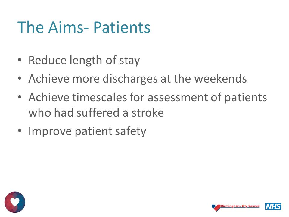 The Aims- Patients Reduce length of stay Achieve more discharges at the weekends Achieve timescales for assessment of patients who had suffered a stro