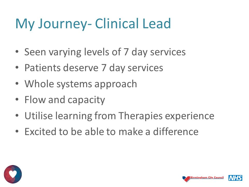 My Journey- Clinical Lead Seen varying levels of 7 day services Patients deserve 7 day services Whole systems approach Flow and capacity Utilise learn