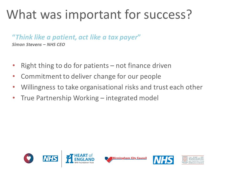 """What was important for success? """"Think like a patient, act like a tax payer"""" Simon Stevens – NHS CEO Right thing to do for patients – not finance driv"""