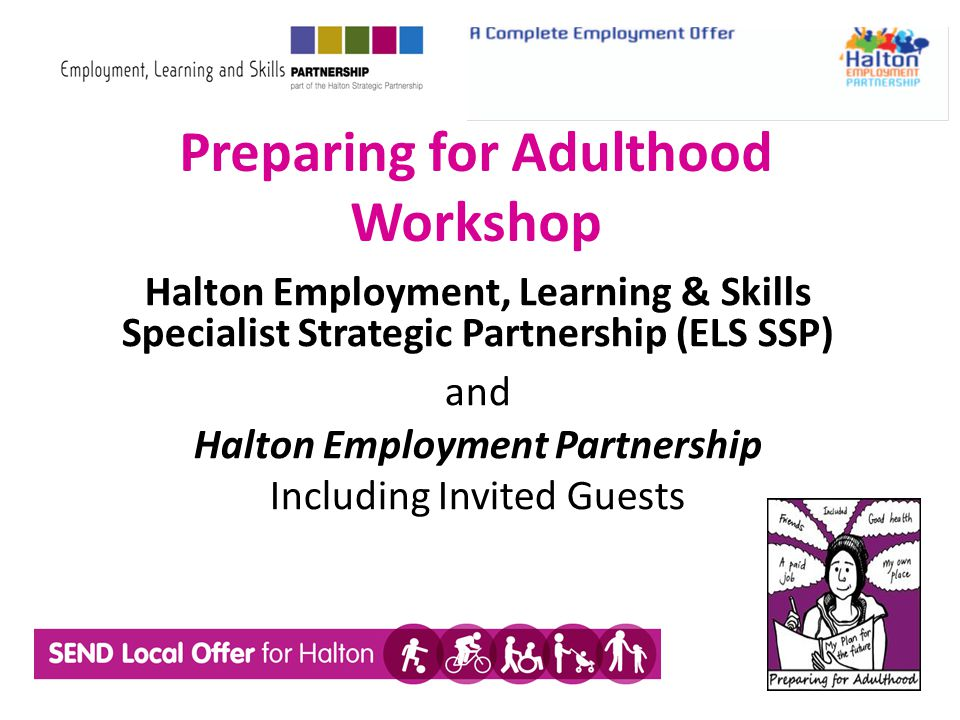 Preparing for Adulthood Workshop Halton Employment, Learning & Skills Specialist Strategic Partnership (ELS SSP) and Halton Employment Partnership Including Invited Guests