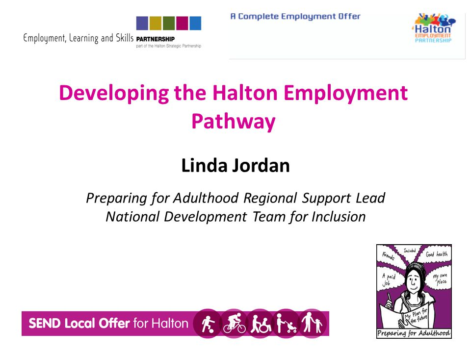 Developing the Halton Employment Pathway Linda Jordan Preparing for Adulthood Regional Support Lead National Development Team for Inclusion