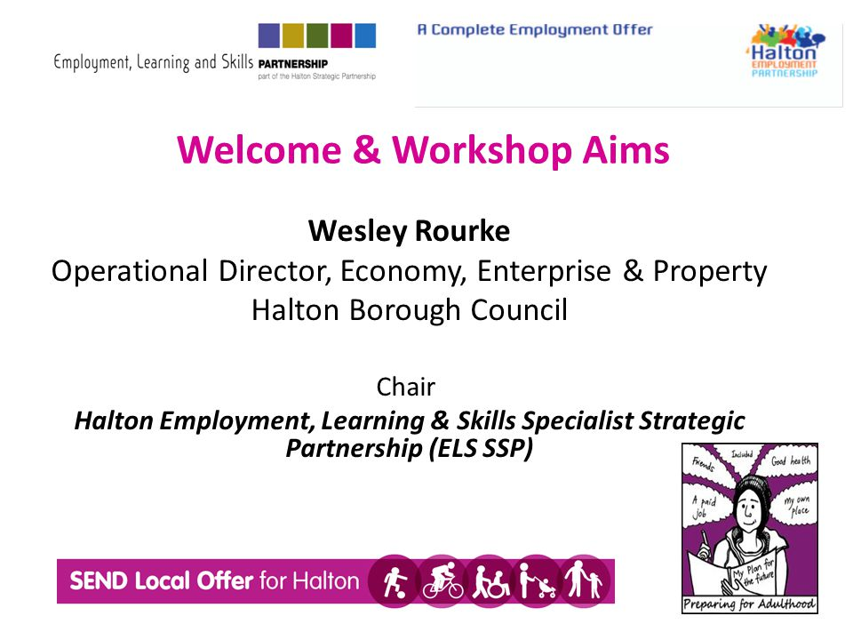 Welcome & Workshop Aims Wesley Rourke Operational Director, Economy, Enterprise & Property Halton Borough Council Chair Halton Employment, Learning &