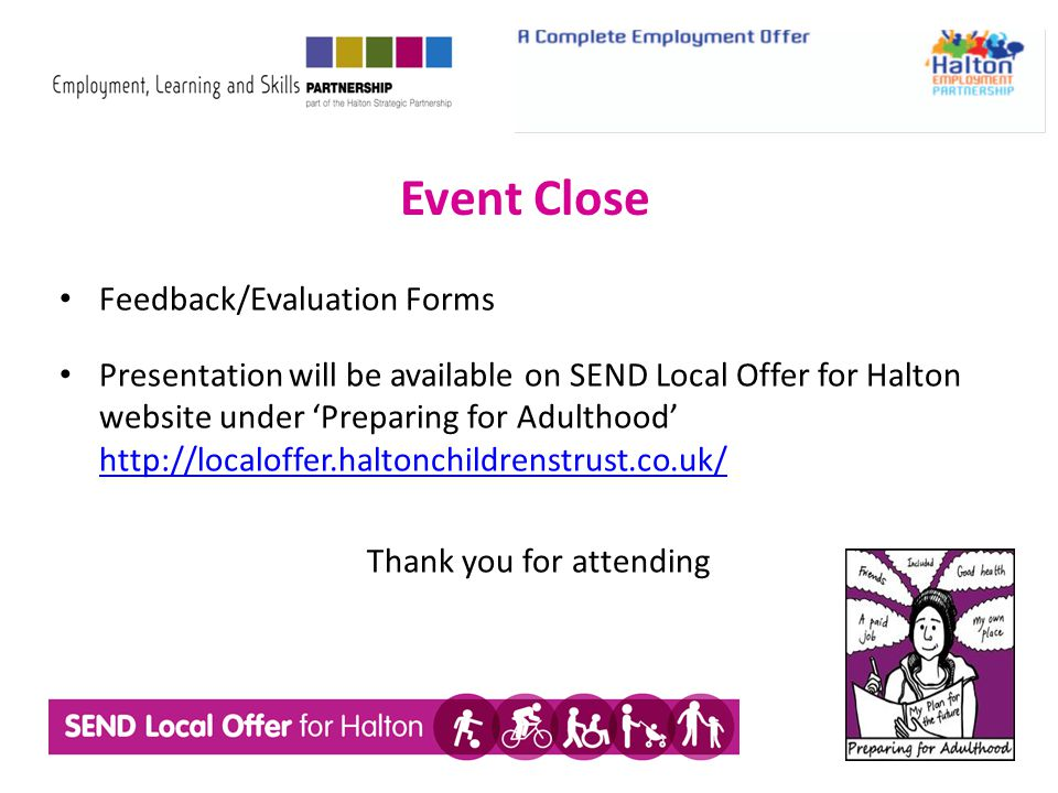 Event Close Feedback/Evaluation Forms Presentation will be available on SEND Local Offer for Halton website under 'Preparing for Adulthood' http://loc