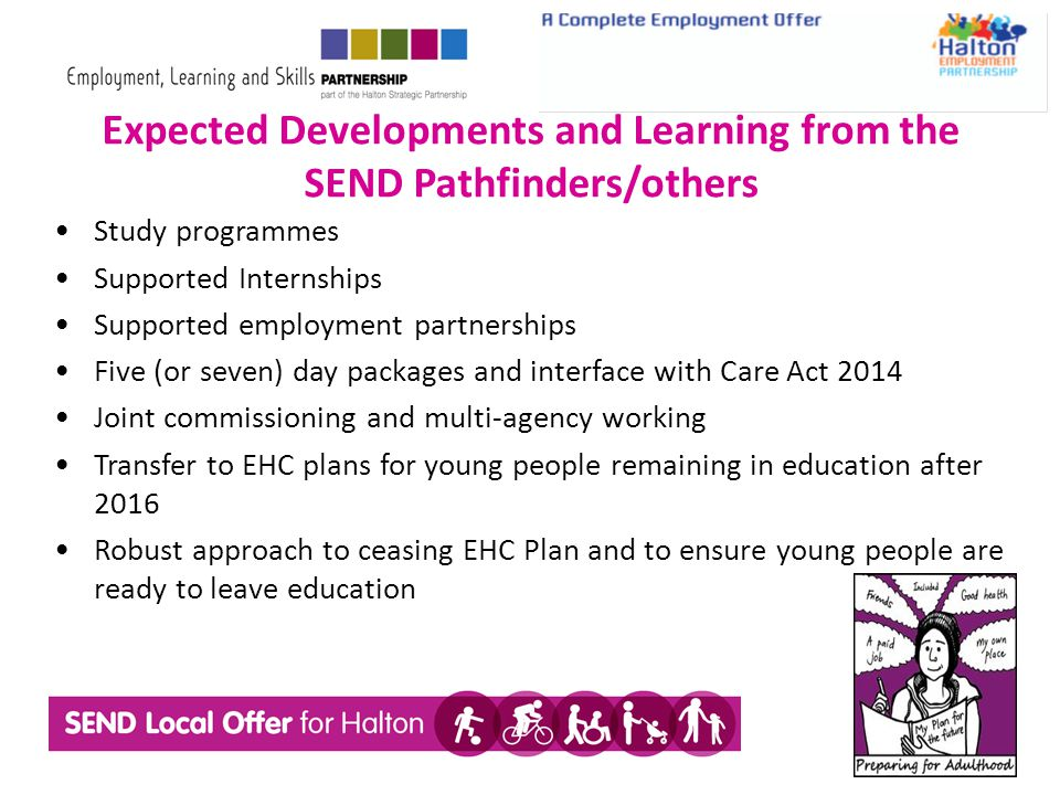 Expected Developments and Learning from the SEND Pathfinders/others Study programmes Supported Internships Supported employment partnerships Five (or seven) day packages and interface with Care Act 2014 Joint commissioning and multi-agency working Transfer to EHC plans for young people remaining in education after 2016 Robust approach to ceasing EHC Plan and to ensure young people are ready to leave education