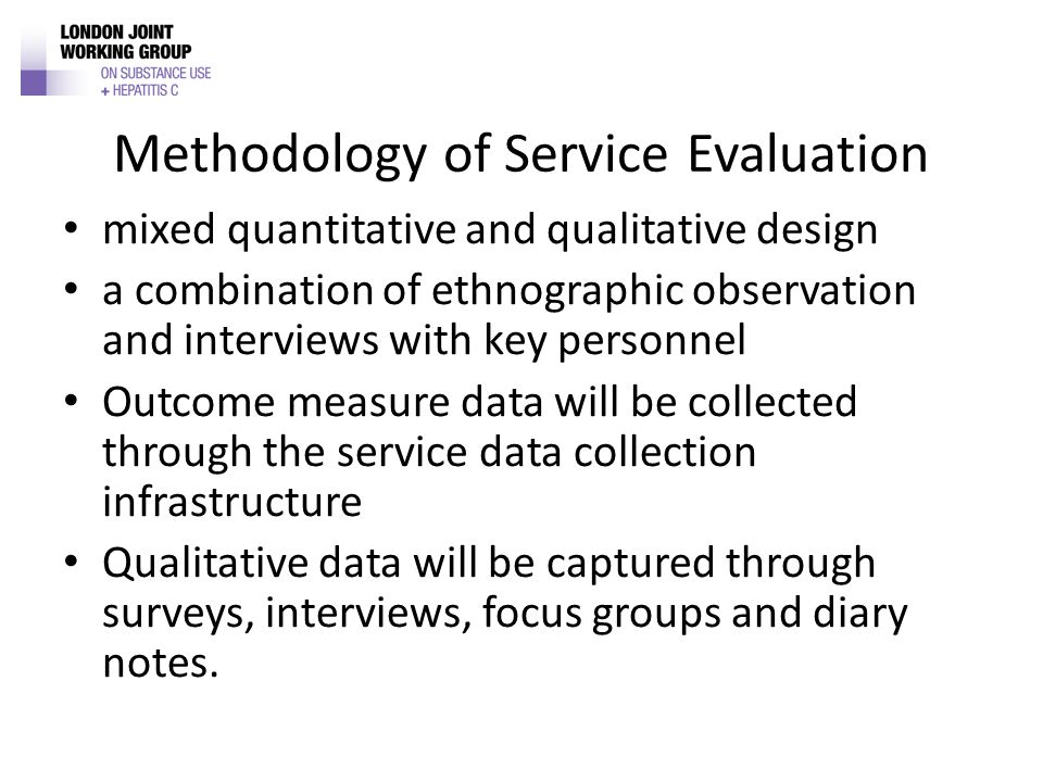 Methodology of Service Evaluation mixed quantitative and qualitative design a combination of ethnographic observation and interviews with key personnel Outcome measure data will be collected through the service data collection infrastructure Qualitative data will be captured through surveys, interviews, focus groups and diary notes.