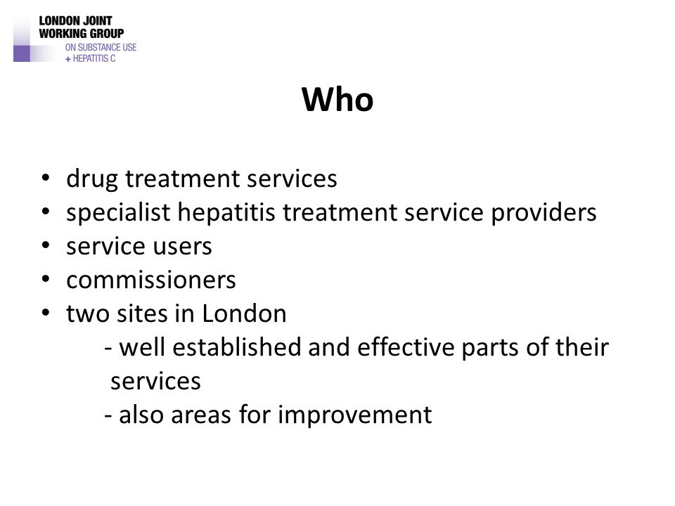 Who drug treatment services specialist hepatitis treatment service providers service users commissioners two sites in London - well established and effective parts of their services - also areas for improvement