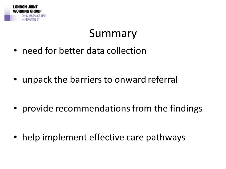 Summary need for better data collection unpack the barriers to onward referral provide recommendations from the findings help implement effective care pathways