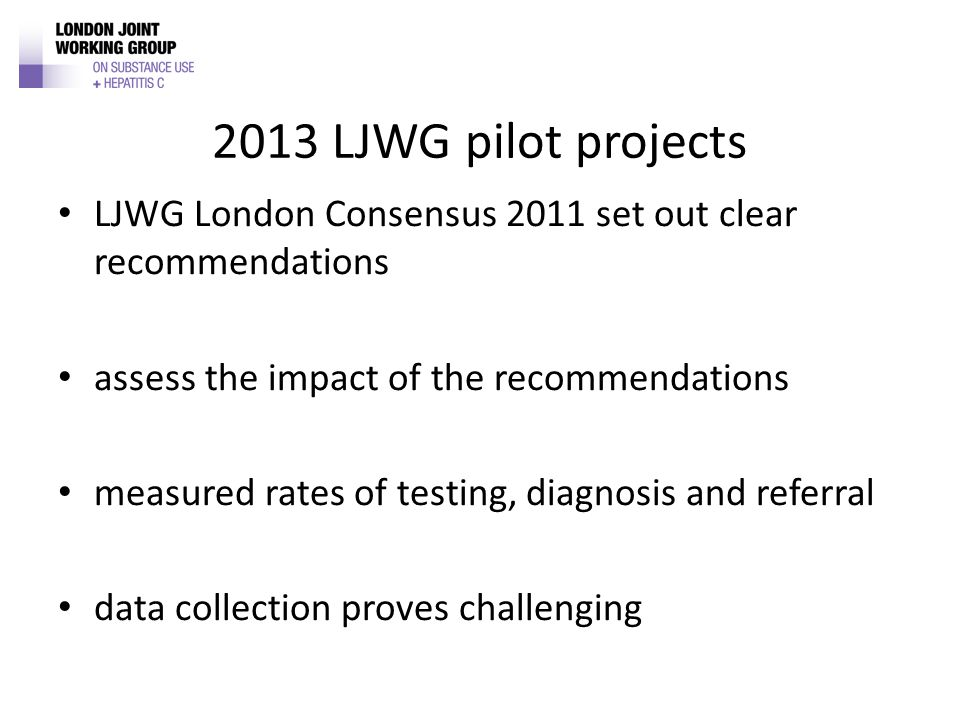 2013 LJWG pilot projects LJWG London Consensus 2011 set out clear recommendations assess the impact of the recommendations measured rates of testing, diagnosis and referral data collection proves challenging