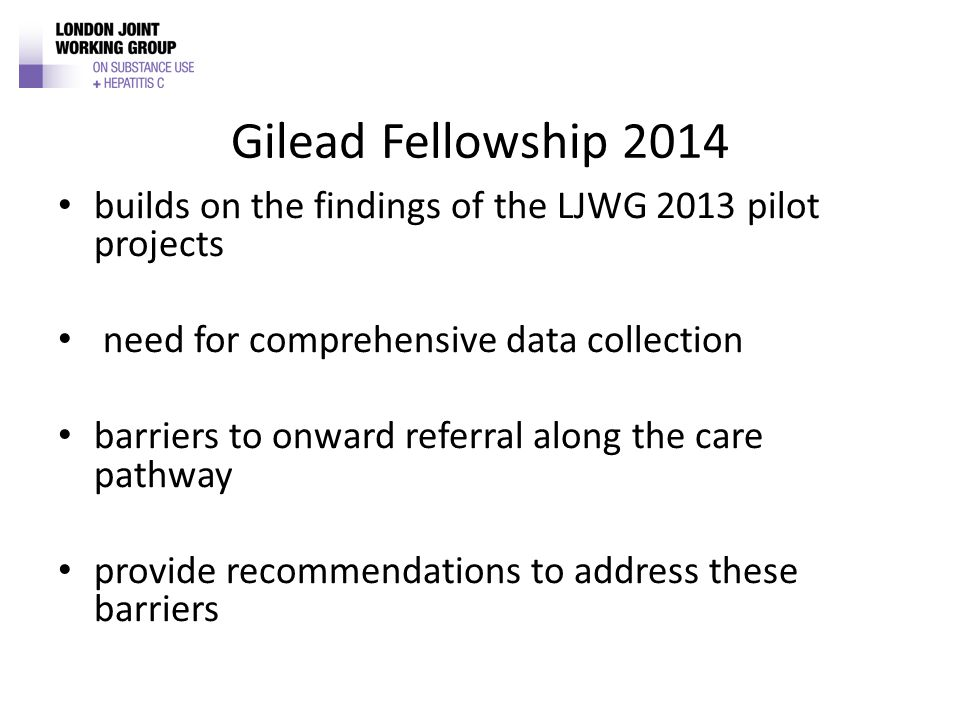 Gilead Fellowship 2014 builds on the findings of the LJWG 2013 pilot projects need for comprehensive data collection barriers to onward referral along the care pathway provide recommendations to address these barriers