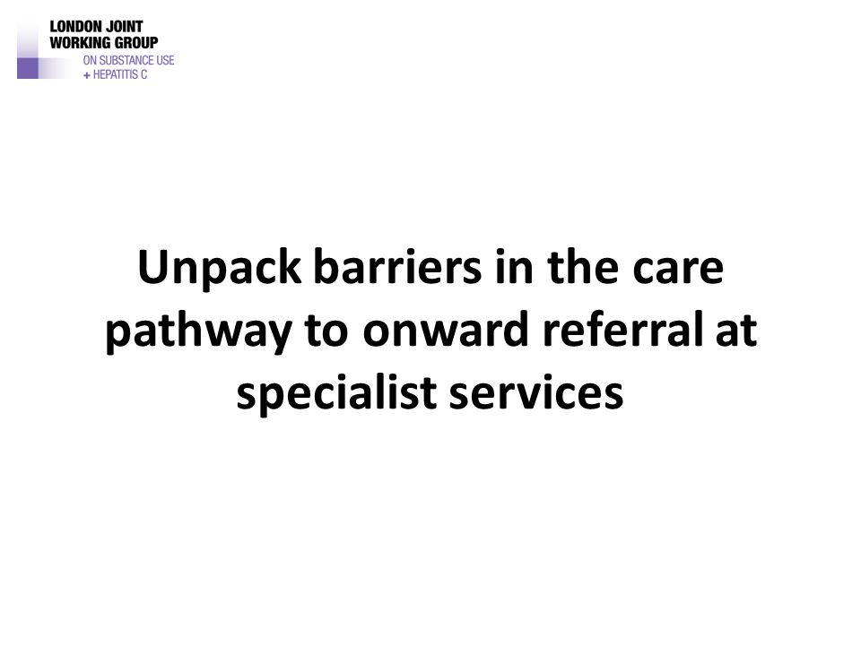 Unpack barriers in the care pathway to onward referral at specialist services