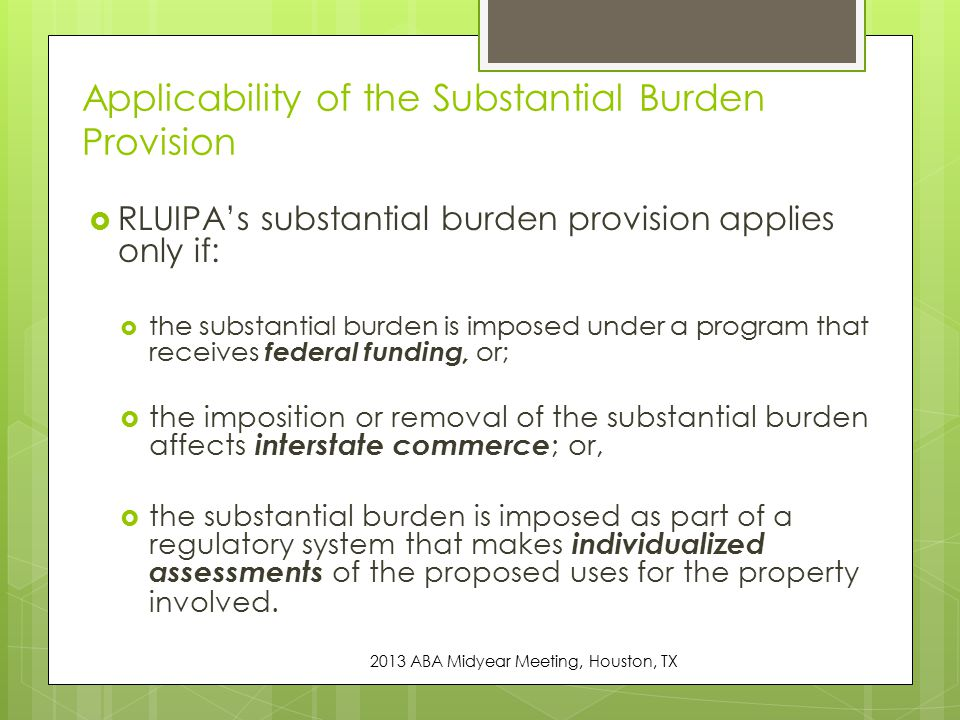  RLUIPA's substantial burden provision applies only if:  the substantial burden is imposed under a program that receives federal funding, or;  the imposition or removal of the substantial burden affects interstate commerce ; or,  the substantial burden is imposed as part of a regulatory system that makes individualized assessments of the proposed uses for the property involved.