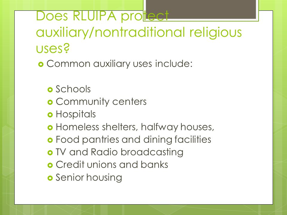 Common auxiliary uses include:  Schools  Community centers  Hospitals  Homeless shelters, halfway houses,  Food pantries and dining facilities  TV and Radio broadcasting  Credit unions and banks  Senior housing Does RLUIPA protect auxiliary/nontraditional religious uses
