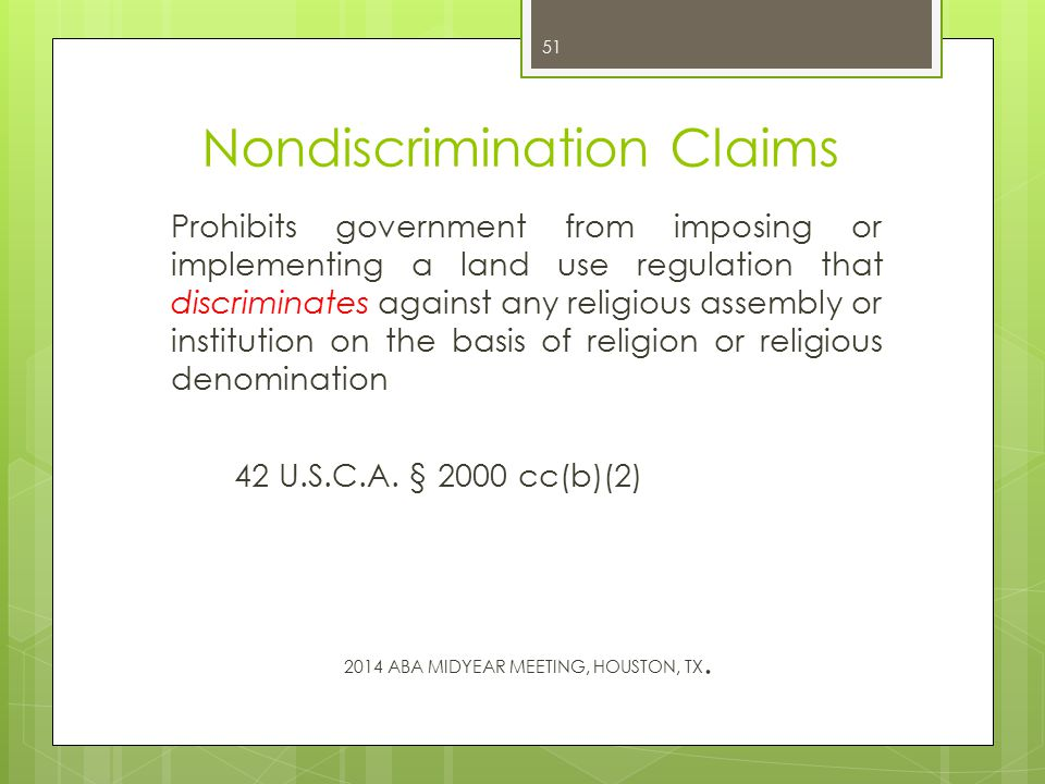 Nondiscrimination Claims Prohibits government from imposing or implementing a land use regulation that discriminates against any religious assembly or institution on the basis of religion or religious denomination 42 U.S.C.A.