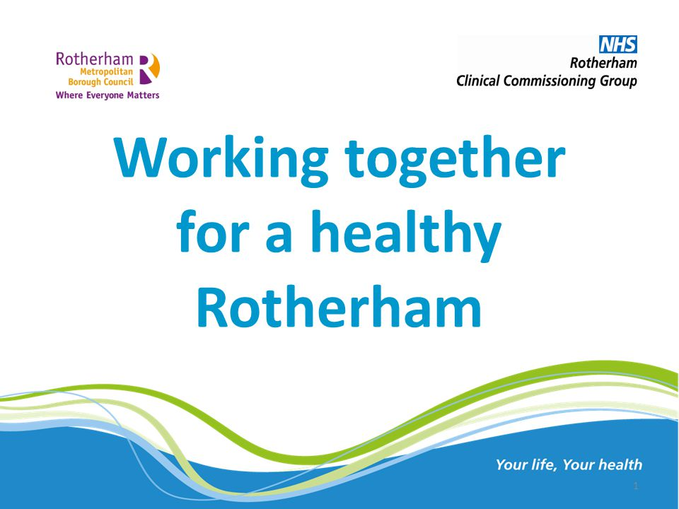 Working together for a healthy Rotherham Your life, Your health 1