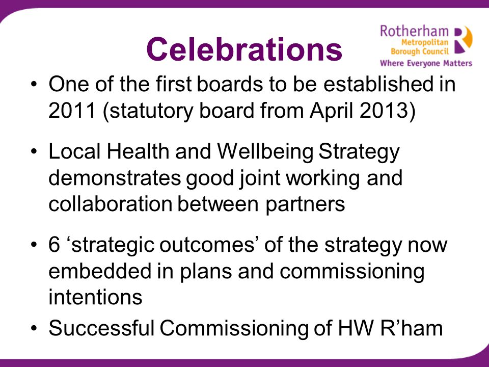 Celebrations One of the first boards to be established in 2011 (statutory board from April 2013) Local Health and Wellbeing Strategy demonstrates good joint working and collaboration between partners 6 'strategic outcomes' of the strategy now embedded in plans and commissioning intentions Successful Commissioning of HW R'ham