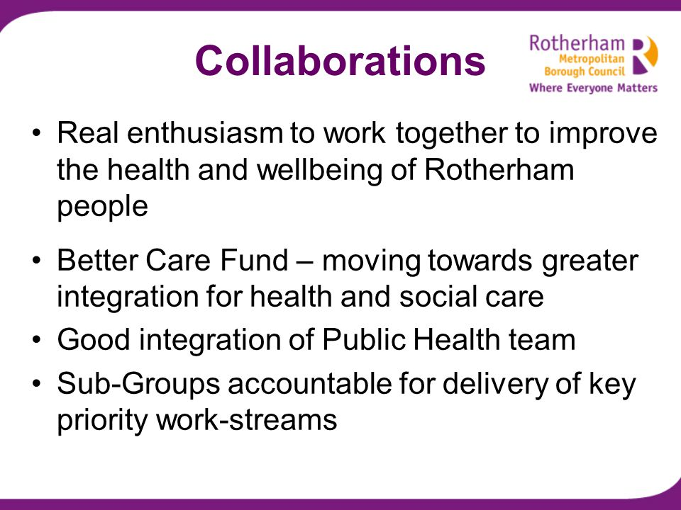 Collaborations Real enthusiasm to work together to improve the health and wellbeing of Rotherham people Better Care Fund – moving towards greater integration for health and social care Good integration of Public Health team Sub-Groups accountable for delivery of key priority work-streams