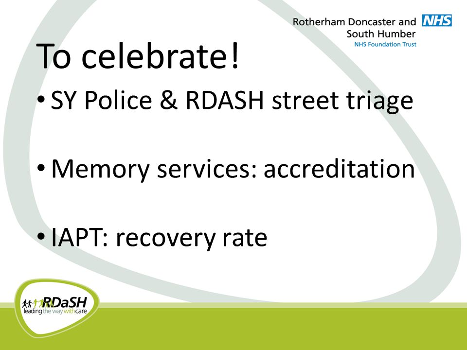 SY Police & RDASH street triage Memory services: accreditation IAPT: recovery rate To celebrate!