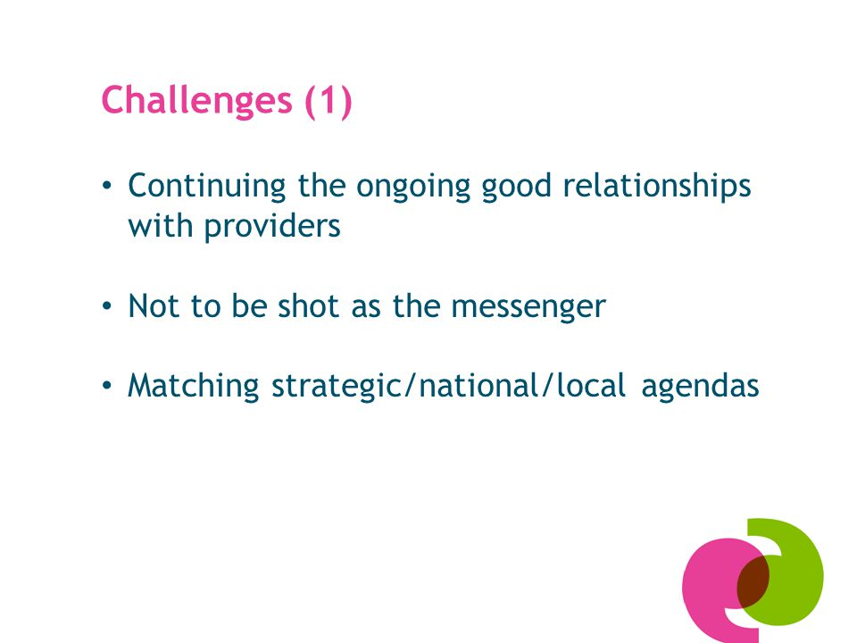 Challenges (1) Continuing the ongoing good relationships with providers Not to be shot as the messenger Matching strategic/national/local agendas