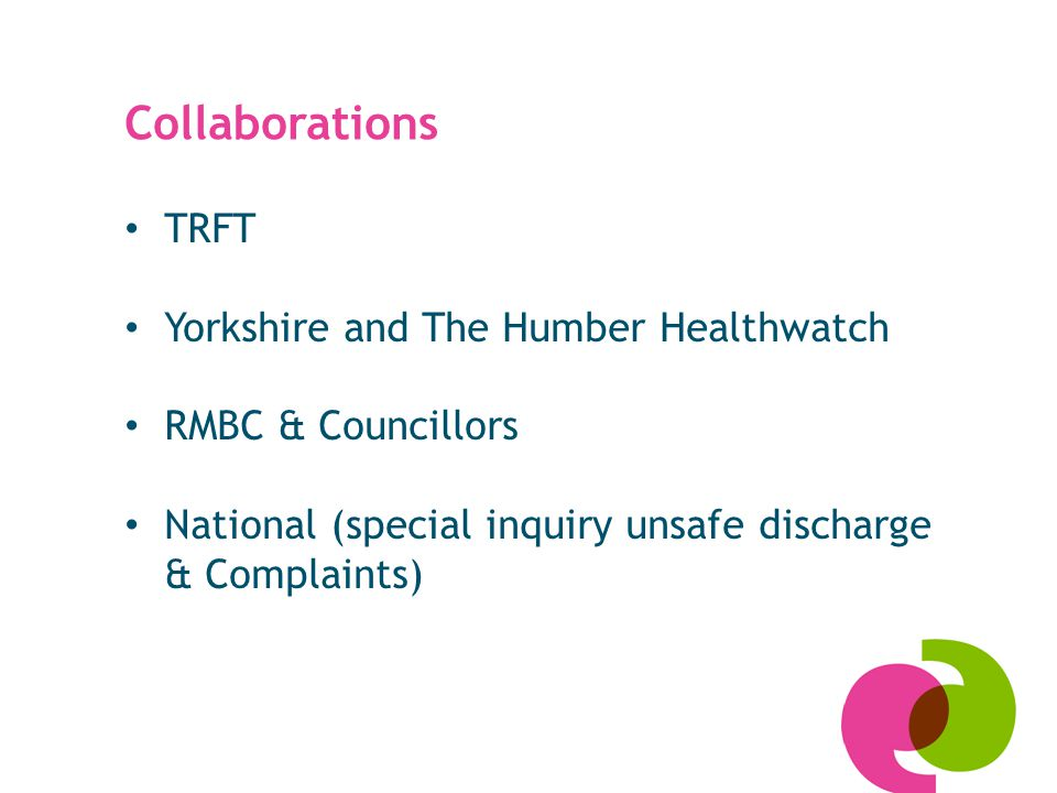 Collaborations TRFT Yorkshire and The Humber Healthwatch RMBC & Councillors National (special inquiry unsafe discharge & Complaints)