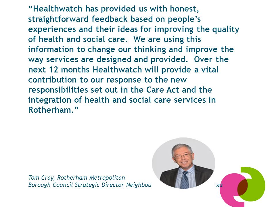 Healthwatch has provided us with honest, straightforward feedback based on people's experiences and their ideas for improving the quality of health and social care.