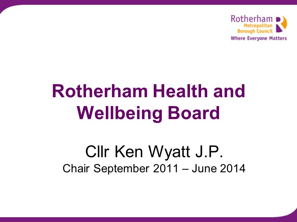 Cllr Ken Wyatt J.P. Chair September 2011 – June 2014 Rotherham Health and Wellbeing Board