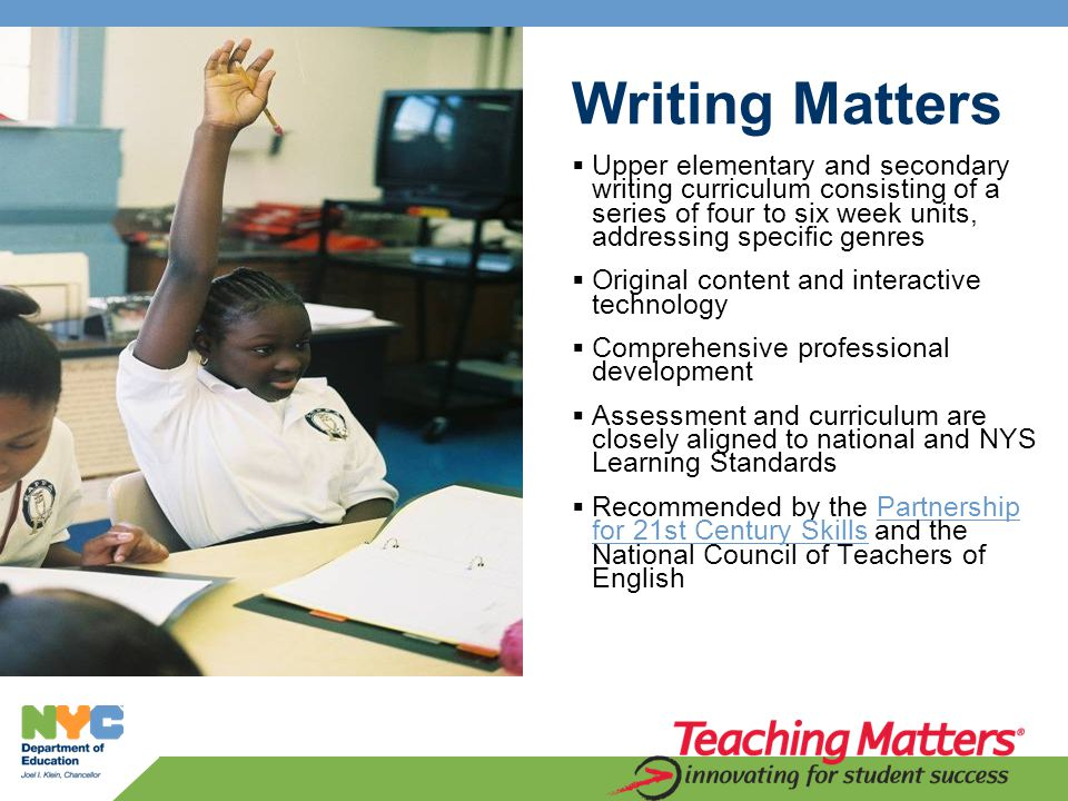 Writing Matters  Upper elementary and secondary writing curriculum consisting of a series of four to six week units, addressing specific genres  Original content and interactive technology  Comprehensive professional development  Assessment and curriculum are closely aligned to national and NYS Learning Standards  Recommended by the Partnership for 21st Century Skills and the National Council of Teachers of EnglishPartnership for 21st Century Skills