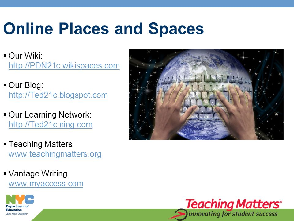 Online Places and Spaces  Our Wiki: http://PDN21c.wikispaces.com http://PDN21c.wikispaces.com  Our Blog: http://Ted21c.blogspot.com http://Ted21c.blogspot.com  Our Learning Network: http://Ted21c.ning.com http://Ted21c.ning.com  Teaching Matters www.teachingmatters.org www.teachingmatters.org  Vantage Writing www.myaccess.com www.myaccess.com