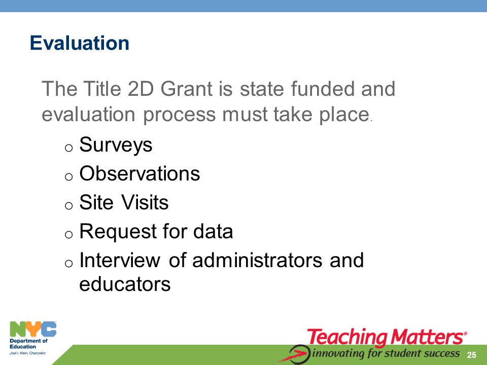 o Surveys o Observations o Site Visits o Request for data o Interview of administrators and educators 25 The Title 2D Grant is state funded and evaluation process must take place.