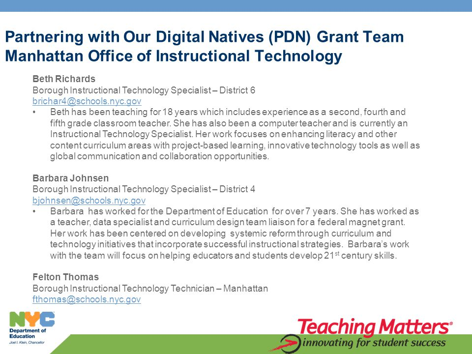 Partnering with Our Digital Natives (PDN) Grant Team Manhattan Office of Instructional Technology Beth Richards Borough Instructional Technology Specialist – District 6 brichar4@schools.nyc.gov Beth has been teaching for 18 years which includes experience as a second, fourth and fifth grade classroom teacher.
