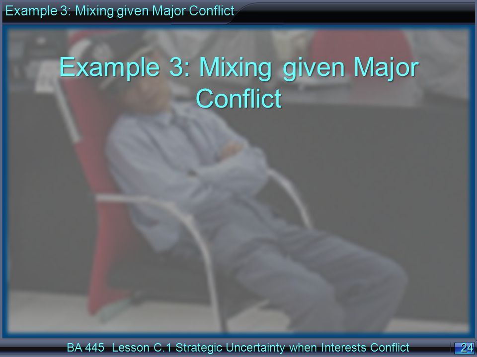 24 BA 445 Lesson C.1 Strategic Uncertainty when Interests Conflict Example 3: Mixing given Major Conflict