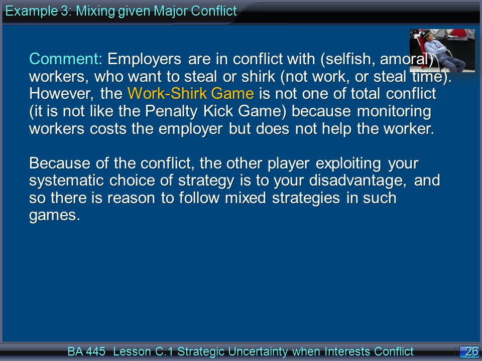 26 BA 445 Lesson C.1 Strategic Uncertainty when Interests Conflict Comment: Employers are in conflict with (selfish, amoral) workers, who want to steal or shirk (not work, or steal time).
