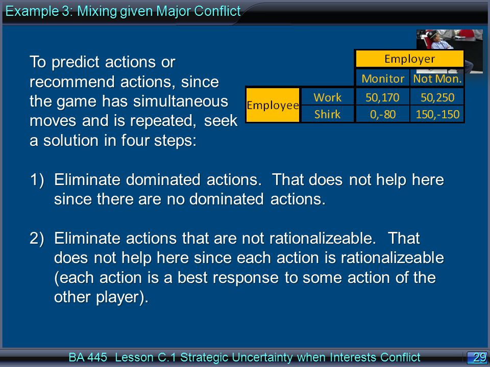29 BA 445 Lesson C.1 Strategic Uncertainty when Interests Conflict To predict actions or recommend actions, since the game has simultaneous moves and is repeated, seek a solution in four steps: 1)Eliminate dominated actions.